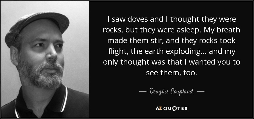 I saw doves and I thought they were rocks, but they were asleep. My breath made them stir, and they rocks took flight, the earth exploding... and my only thought was that I wanted you to see them, too. - Douglas Coupland