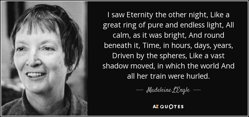 I saw Eternity the other night, Like a great ring of pure and endless light, All calm, as it was bright, And round beneath it, Time, in hours, days, years, Driven by the spheres, Like a vast shadow moved, in which the world And all her train were hurled. - Madeleine L'Engle
