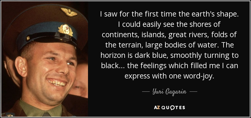 I saw for the first time the earth's shape. I could easily see the shores of continents, islands, great rivers, folds of the terrain, large bodies of water. The horizon is dark blue, smoothly turning to black. . . the feelings which filled me I can express with one word-joy. - Yuri Gagarin