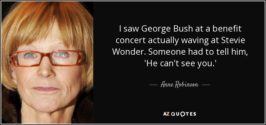 I saw George Bush at a benefit concert actually waving at Stevie Wonder. Someone had to tell him, 'He can't see you.' - Anne Robinson
