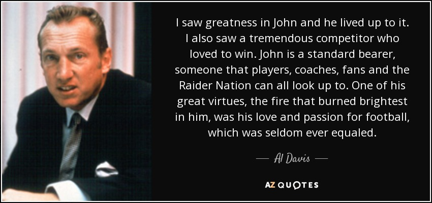 I saw greatness in John and he lived up to it. I also saw a tremendous competitor who loved to win. John is a standard bearer, someone that players, coaches, fans and the Raider Nation can all look up to. One of his great virtues, the fire that burned brightest in him, was his love and passion for football, which was seldom ever equaled. - Al Davis