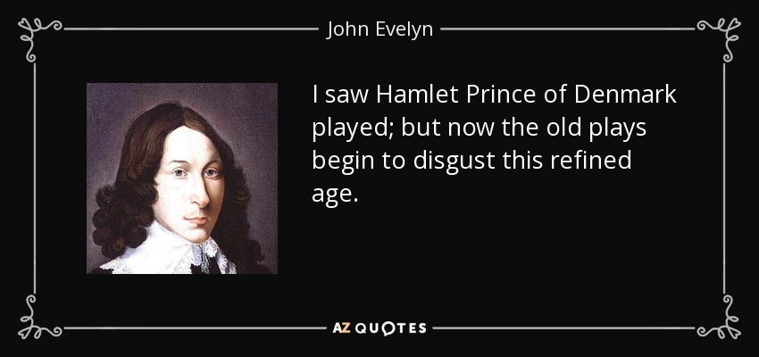 I saw Hamlet Prince of Denmark played; but now the old plays begin to disgust this refined age. - John Evelyn