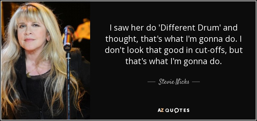 I saw her do 'Different Drum' and thought, that's what I'm gonna do. I don't look that good in cut-offs, but that's what I'm gonna do. - Stevie Nicks