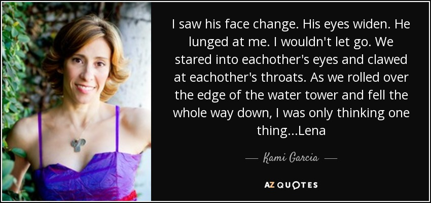 I saw his face change. His eyes widen. He lunged at me. I wouldn't let go. We stared into eachother's eyes and clawed at eachother's throats. As we rolled over the edge of the water tower and fell the whole way down, I was only thinking one thing ...Lena - Kami Garcia