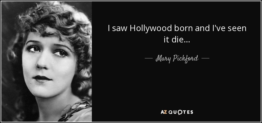 I saw Hollywood born and I've seen it die... - Mary Pickford