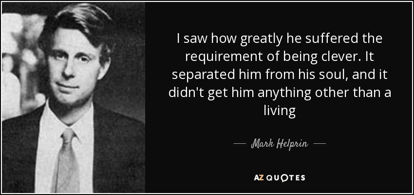 I saw how greatly he suffered the requirement of being clever. It separated him from his soul, and it didn't get him anything other than a living - Mark Helprin