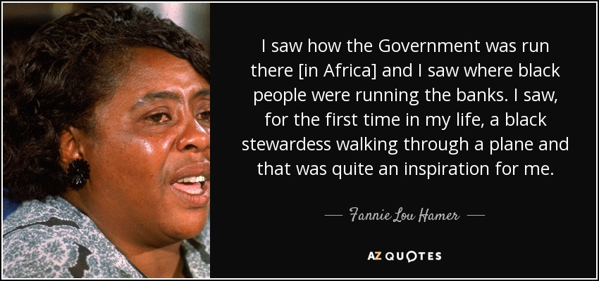 I saw how the Government was run there [in Africa] and I saw where black people were running the banks. I saw, for the first time in my life, a black stewardess walking through a plane and that was quite an inspiration for me. - Fannie Lou Hamer