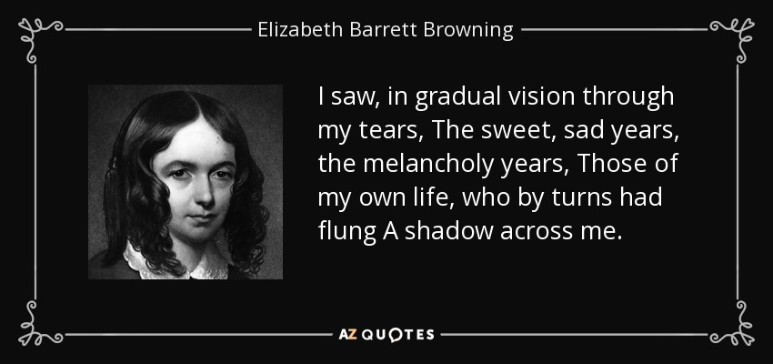 I saw, in gradual vision through my tears, The sweet, sad years, the melancholy years, Those of my own life, who by turns had flung A shadow across me. - Elizabeth Barrett Browning
