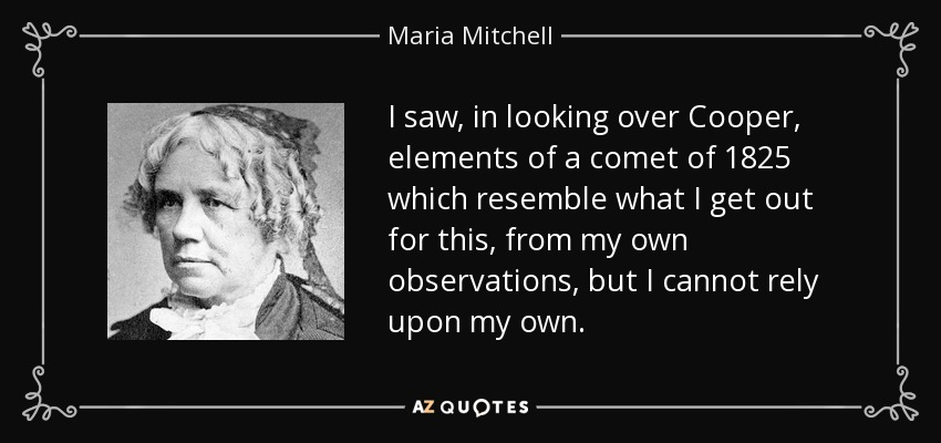 I saw, in looking over Cooper, elements of a comet of 1825 which resemble what I get out for this, from my own observations, but I cannot rely upon my own. - Maria Mitchell