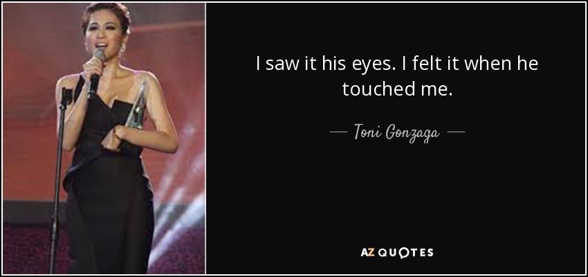 I saw it his eyes. I felt it when he touched me. - Toni Gonzaga