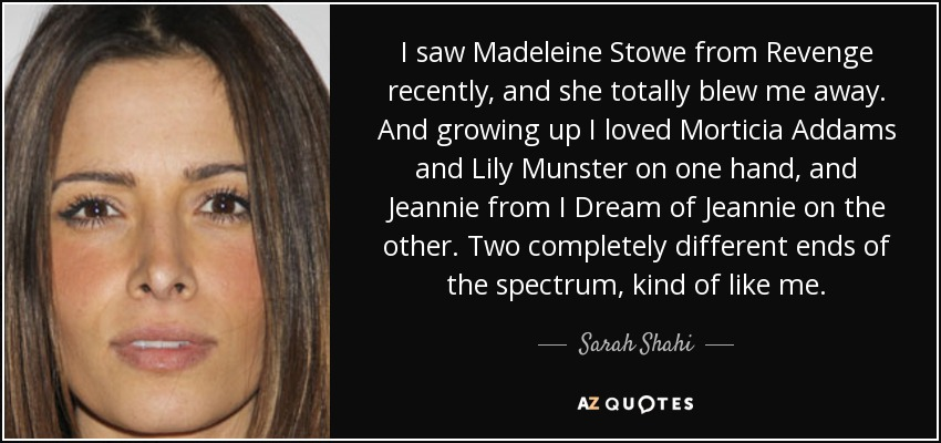 I saw Madeleine Stowe from Revenge recently, and she totally blew me away. And growing up I loved Morticia Addams and Lily Munster on one hand, and Jeannie from I Dream of Jeannie on the other. Two completely different ends of the spectrum, kind of like me. - Sarah Shahi