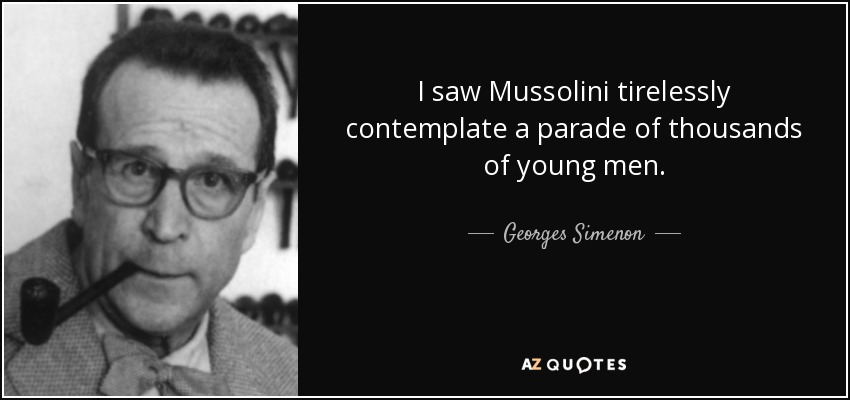 I saw Mussolini tirelessly contemplate a parade of thousands of young men. - Georges Simenon