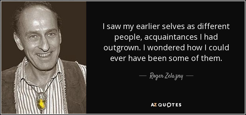 I saw my earlier selves as different people, acquaintances I had outgrown. I wondered how I could ever have been some of them. - Roger Zelazny
