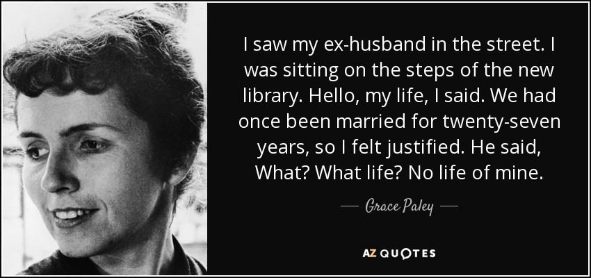 I saw my ex-husband in the street. I was sitting on the steps of the new library. Hello, my life, I said. We had once been married for twenty-seven years, so I felt justified. He said, What? What life? No life of mine. - Grace Paley