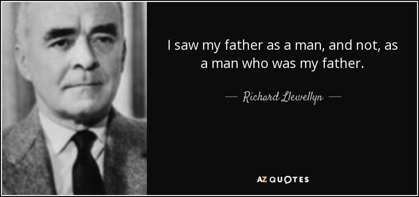 I saw my father as a man, and not, as a man who was my father. - Richard Llewellyn