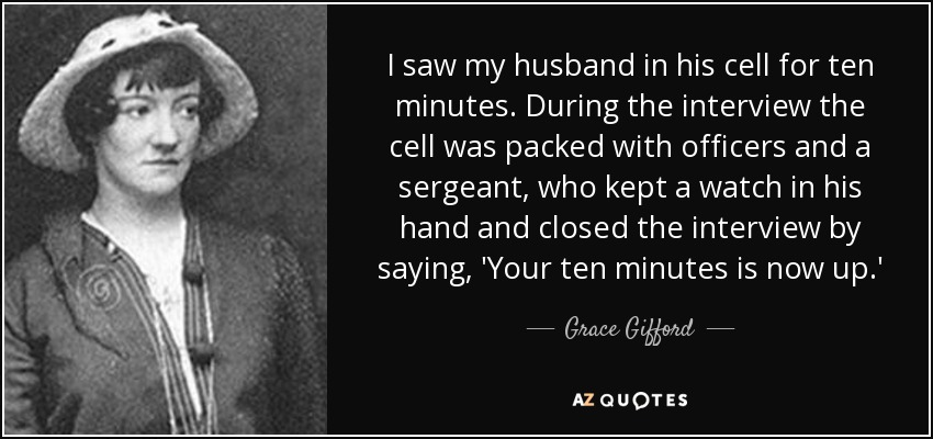 I saw my husband in his cell for ten minutes. During the interview the cell was packed with officers and a sergeant, who kept a watch in his hand and closed the interview by saying, 'Your ten minutes is now up.' - Grace Gifford