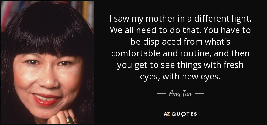 I saw my mother in a different light. We all need to do that. You have to be displaced from what's comfortable and routine, and then you get to see things with fresh eyes, with new eyes. - Amy Tan