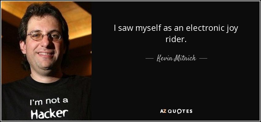 I saw myself as an electronic joy rider. - Kevin Mitnick