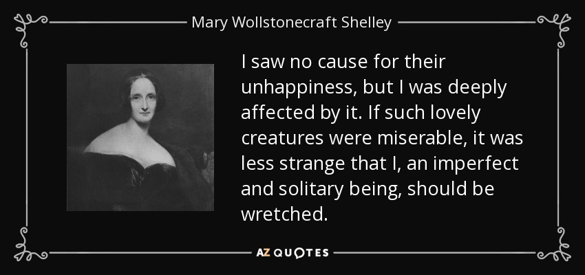 I saw no cause for their unhappiness, but I was deeply affected by it. If such lovely creatures were miserable, it was less strange that I, an imperfect and solitary being, should be wretched. - Mary Wollstonecraft Shelley