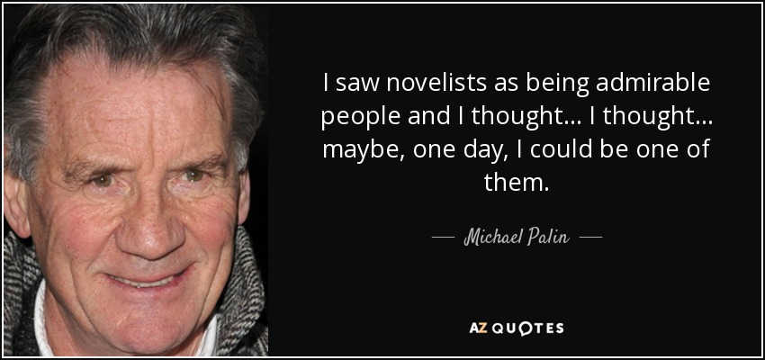 I saw novelists as being admirable people and I thought... I thought... maybe, one day, I could be one of them. - Michael Palin