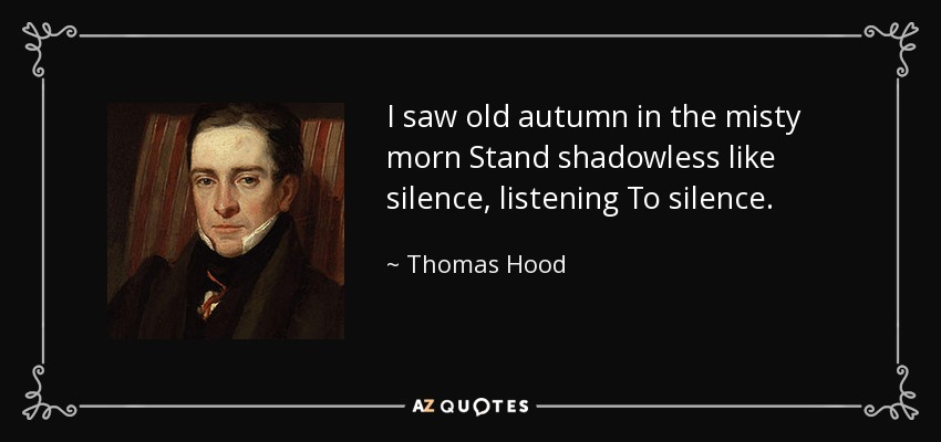I saw old autumn in the misty morn Stand shadowless like silence, listening To silence. - Thomas Hood