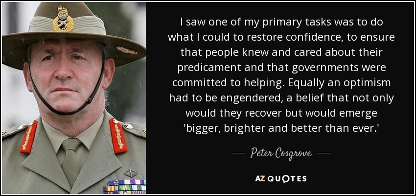 I saw one of my primary tasks was to do what I could to restore confidence, to ensure that people knew and cared about their predicament and that governments were committed to helping. Equally an optimism had to be engendered, a belief that not only would they recover but would emerge 'bigger, brighter and better than ever.' - Peter Cosgrove