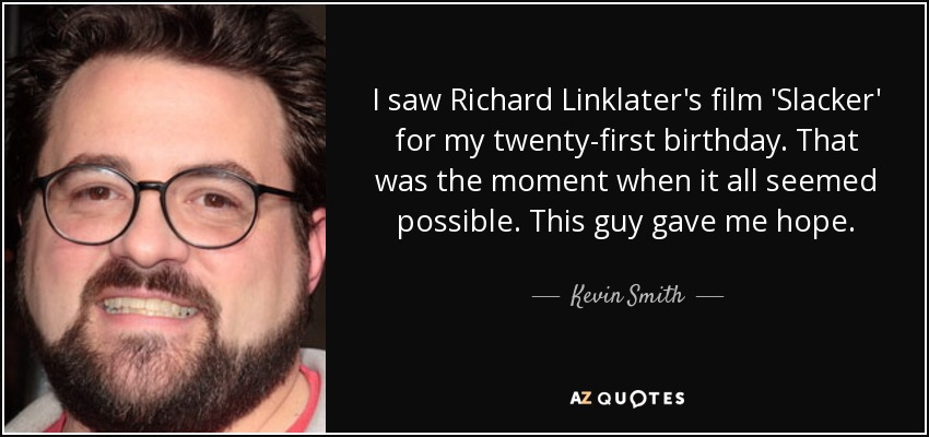 I saw Richard Linklater's film 'Slacker' for my twenty-first birthday. That was the moment when it all seemed possible. This guy gave me hope. - Kevin Smith