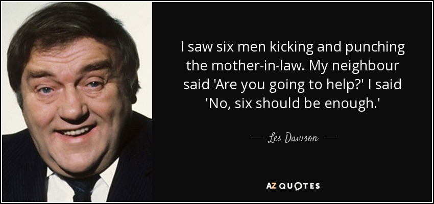 I saw six men kicking and punching the mother-in-law. My neighbour said 'Are you going to help?' I said 'No, six should be enough.' - Les Dawson