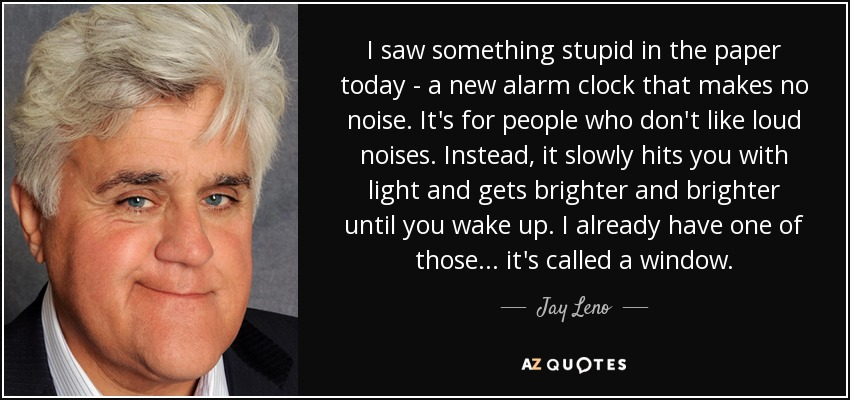 I saw something stupid in the paper today. A new alarm clock that makes no noise. It's for people who don't like loud noises. Instead, it slowly hits you with light and gets brighter and brighter until you wake up. I already have one of those.. it's called a window. - Jay Leno