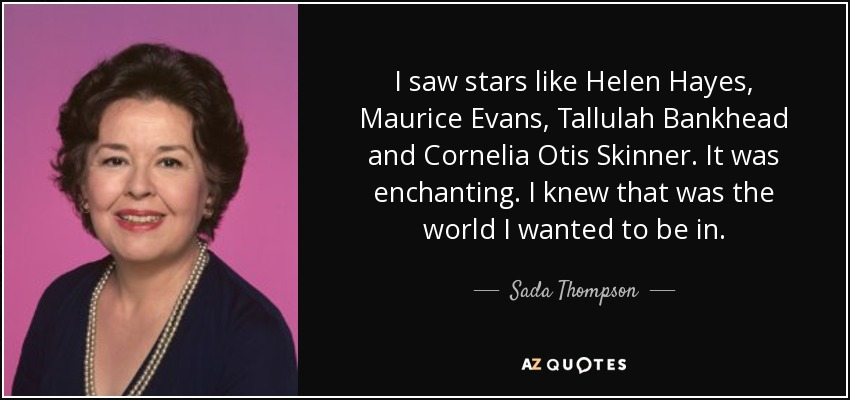 I saw stars like Helen Hayes, Maurice Evans, Tallulah Bankhead and Cornelia Otis Skinner. It was enchanting. I knew that was the world I wanted to be in. - Sada Thompson