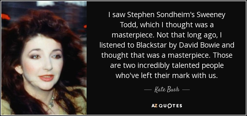 I saw Stephen Sondheim's Sweeney Todd, which I thought was a masterpiece. Not that long ago, I listened to Blackstar by David Bowie and thought that was a masterpiece. Those are two incredibly talented people who've left their mark with us. - Kate Bush