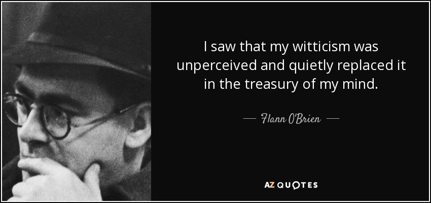 I saw that my witticism was unperceived and quietly replaced it in the treasury of my mind. - Flann O'Brien