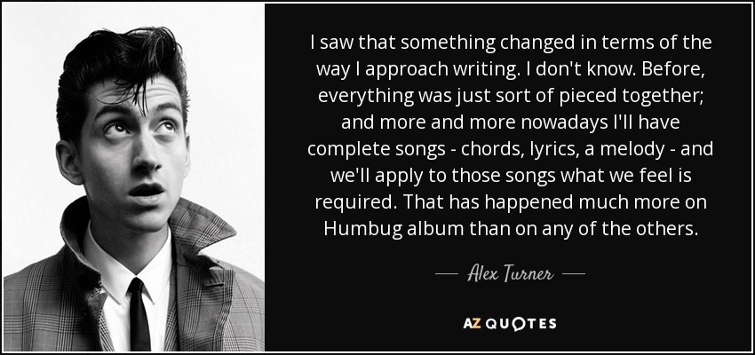 I saw that something changed in terms of the way I approach writing. I don't know. Before, everything was just sort of pieced together; and more and more nowadays I'll have complete songs - chords, lyrics, a melody - and we'll apply to those songs what we feel is required. That has happened much more on Humbug album than on any of the others. - Alex Turner