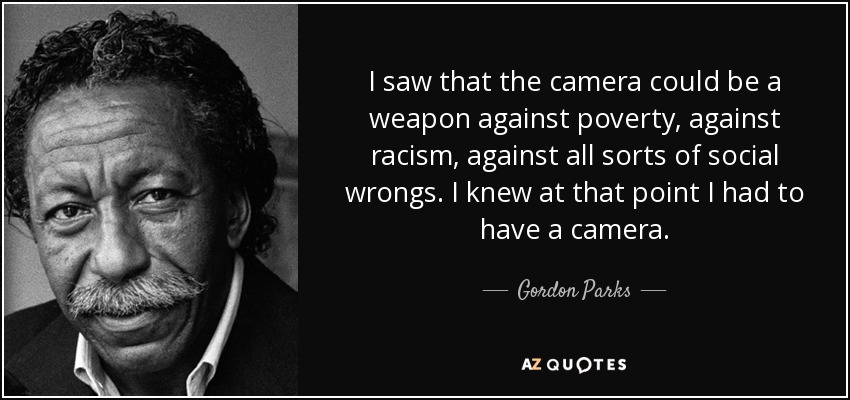 I saw that the camera could be a weapon against poverty, against racism, against all sorts of social wrongs. I knew at that point I had to have a camera. - Gordon Parks