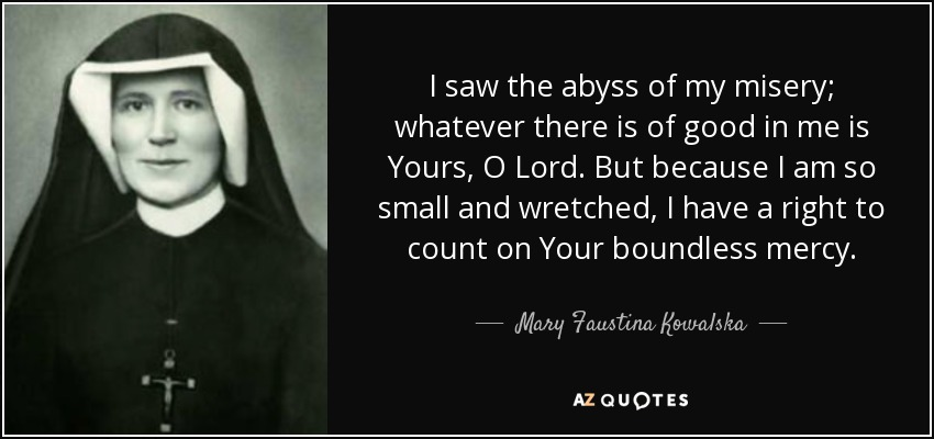 I saw the abyss of my misery; whatever there is of good in me is Yours, O Lord. But because I am so small and wretched, I have a right to count on Your boundless mercy. - Mary Faustina Kowalska