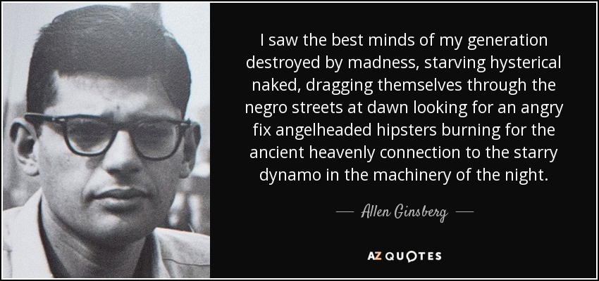 I saw the best minds of my generation destroyed by madness, starving hysterical naked, dragging themselves through the negro streets at dawn looking for an angry fix angelheaded hipsters burning for the ancient heavenly connection to the starry dynamo in the machinery of the night. - Allen Ginsberg