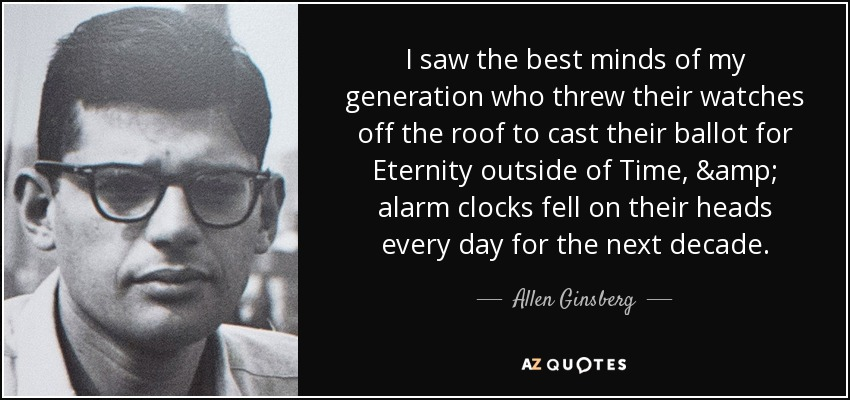 I saw the best minds of my generation who threw their watches off the roof to cast their ballot for Eternity outside of Time, & alarm clocks fell on their heads every day for the next decade. - Allen Ginsberg