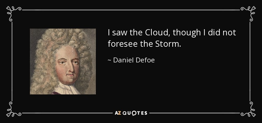 I saw the Cloud, though I did not foresee the Storm. - Daniel Defoe