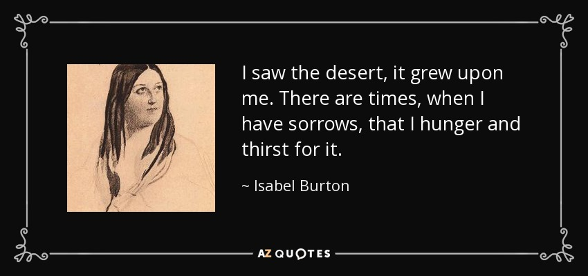 I saw the desert, it grew upon me. There are times, when I have sorrows, that I hunger and thirst for it. - Isabel Burton