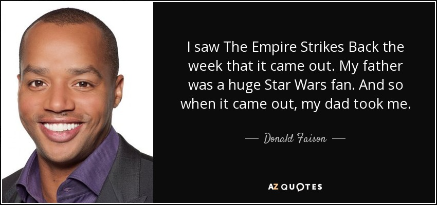 I saw The Empire Strikes Back the week that it came out. My father was a huge Star Wars fan. And so when it came out, my dad took me. - Donald Faison