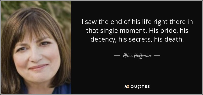 I saw the end of his life right there in that single moment. His pride, his decency, his secrets, his death. - Alice Hoffman
