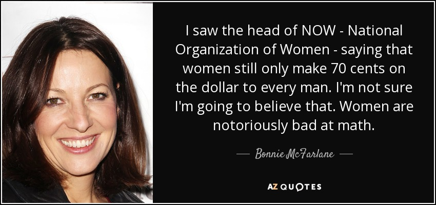 I saw the head of NOW - National Organization of Women - saying that women still only make 70 cents on the dollar to every man. I'm not sure I'm going to believe that. Women are notoriously bad at math. - Bonnie McFarlane