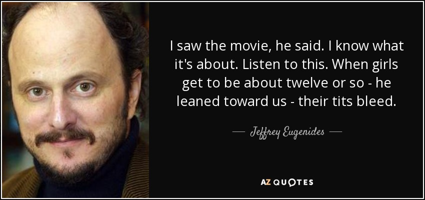 I saw the movie, he said. I know what it's about. Listen to this. When girls get to be about twelve or so - he leaned toward us - their tits bleed. - Jeffrey Eugenides