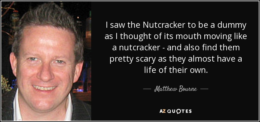I saw the Nutcracker to be a dummy as I thought of its mouth moving like a nutcracker - and also find them pretty scary as they almost have a life of their own. - Matthew Bourne