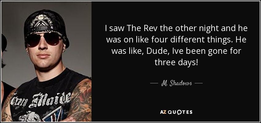 I saw The Rev the other night and he was on like four different things. He was like, Dude, Ive been gone for three days! - M. Shadows