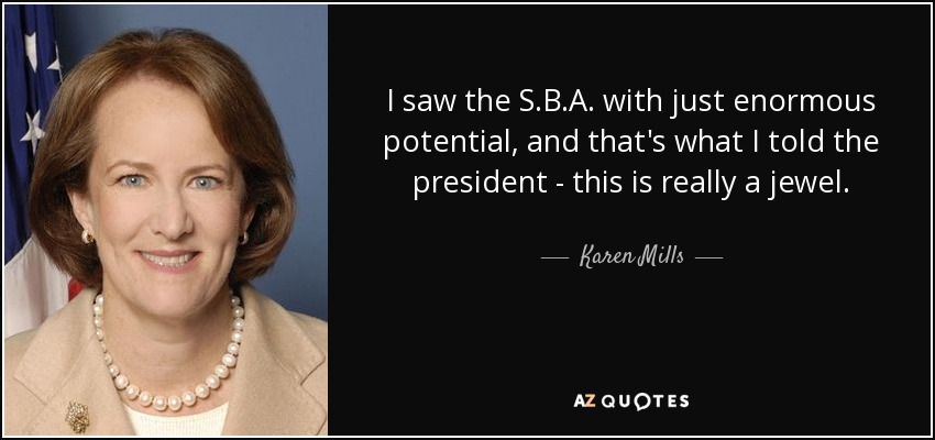 I saw the S.B.A. with just enormous potential, and that's what I told the president - this is really a jewel. - Karen Mills
