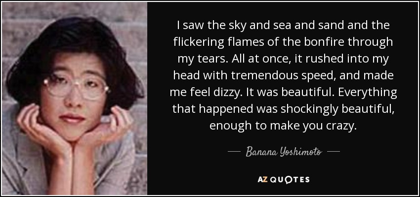 I saw the sky and sea and sand and the flickering flames of the bonfire through my tears. All at once, it rushed into my head with tremendous speed, and made me feel dizzy. It was beautiful. Everything that happened was shockingly beautiful, enough to make you crazy. - Banana Yoshimoto