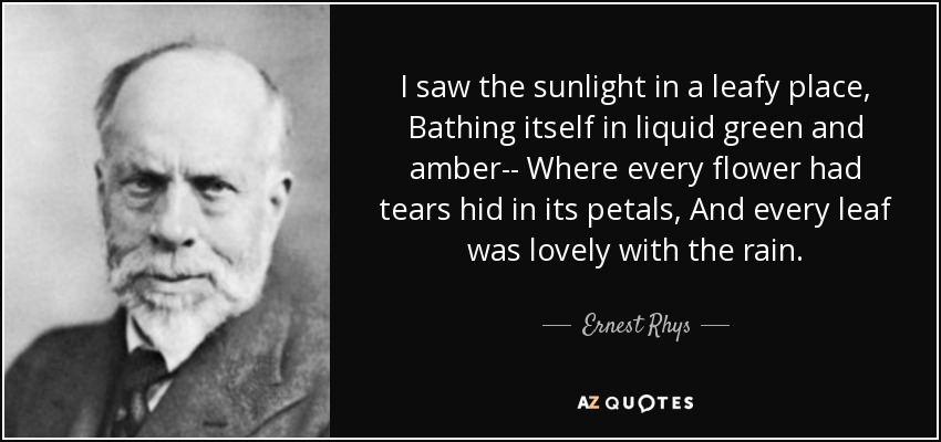 I saw the sunlight in a leafy place, Bathing itself in liquid green and amber-- Where every flower had tears hid in its petals, And every leaf was lovely with the rain. - Ernest Rhys