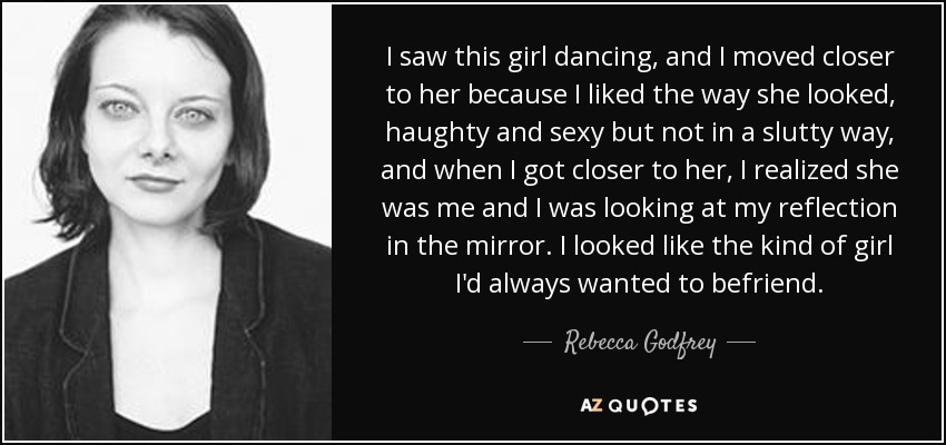 I saw this girl dancing, and I moved closer to her because I liked the way she looked, haughty and sexy but not in a slutty way, and when I got closer to her, I realized she was me and I was looking at my reflection in the mirror. I looked like the kind of girl I'd always wanted to befriend. - Rebecca Godfrey