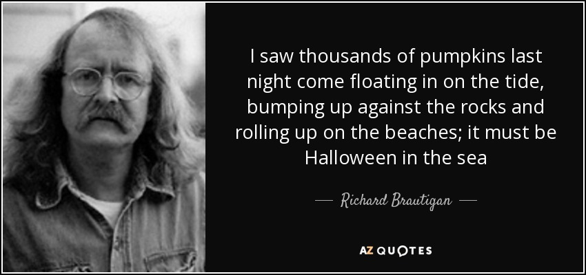 I saw thousands of pumpkins last night come floating in on the tide, bumping up against the rocks and rolling up on the beaches; it must be Halloween in the sea - Richard Brautigan